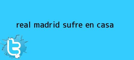 trinos de <b>Real Madrid</b> sufre en casa