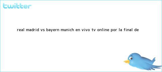 trinos de <b>Real Madrid</b> vs. Bayern Munich EN VIVO TV ONLINE por la final de <b>...</b>