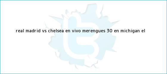 trinos de <b>Real Madrid vs</b>. <b>Chelsea</b> EN VIVO: merengues 3-0 en Michigan | El ...