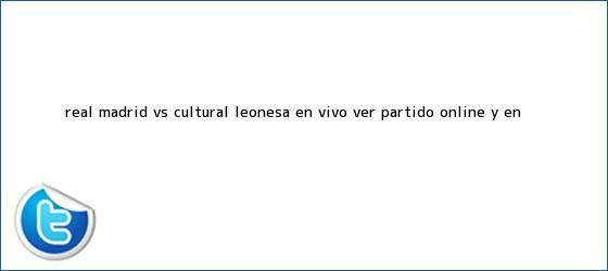 trinos de <b>Real Madrid</b> vs Cultural Leonesa EN VIVO: ver partido ONLINE y EN ...