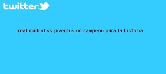 trinos de <b>Real Madrid vs. Juventus</b>: Un campeón para la historia