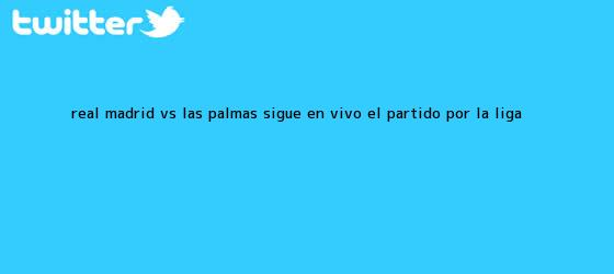 trinos de <b>Real Madrid vs. Las Palmas</b>: Sigue EN VIVO el partido por la Liga <b>...</b>