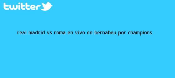 trinos de Real Madrid vs. Roma EN VIVO: en Bernabéu por <b>Champions</b> <b>...</b>