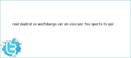 trinos de <b>Real Madrid</b> vs Wolfsburgo ver EN VIVO por Fox Sports TV por <b>...</b>