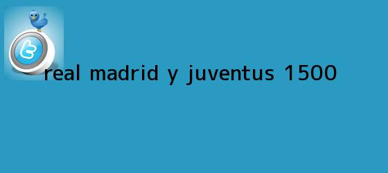 trinos de <b>Real Madrid</b> y Juventus: 1.500...