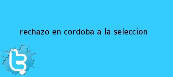 trinos de Rechazo en Córdoba a la seleccion