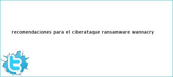trinos de Recomendaciones para el <b>ciberataque</b> ransamware wannacry