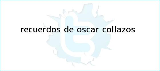 trinos de Recuerdos de <b>Óscar Collazos</b>
