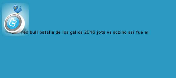 trinos de <b>Red Bull Batalla de</b> los <b>Gallos</b> 2016: Jota vs. Aczino, así fue el ...