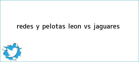 trinos de Redes y Pelotas: <b>León vs Jaguares</b>