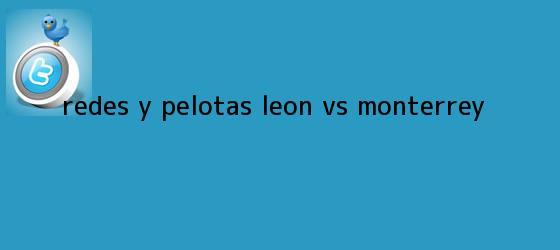 trinos de Redes y Pelotas: <b>León vs</b>. <b>Monterrey</b>