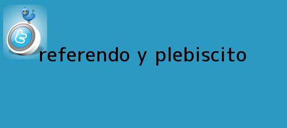 trinos de Referendo y <b>plebiscito</b>