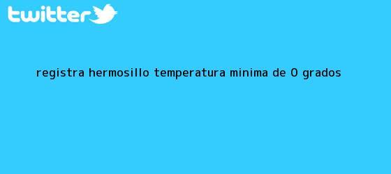 trinos de Registra Hermosillo <b>temperatura</b> mínima de 0 grados