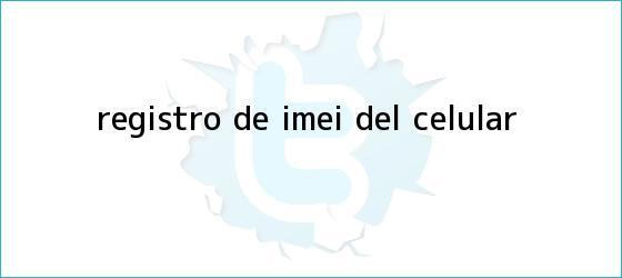 trinos de <b>Registro</b> de IMEI del <b>celular</b>