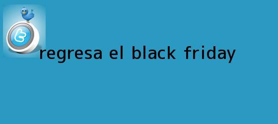 trinos de Regresa el <b>Black Friday</b>