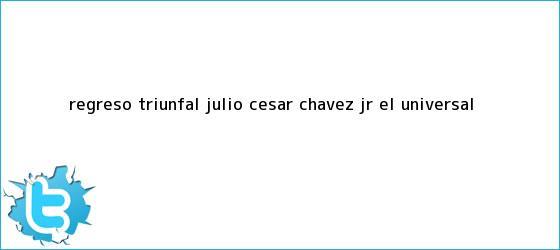 trinos de Regreso triunfal <b>Julio César Chávez Jr</b>.  <b> El Universal