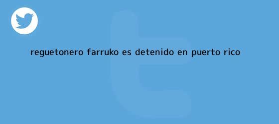 trinos de Reguetonero <b>Farruko</b> es detenido en Puerto Rico
