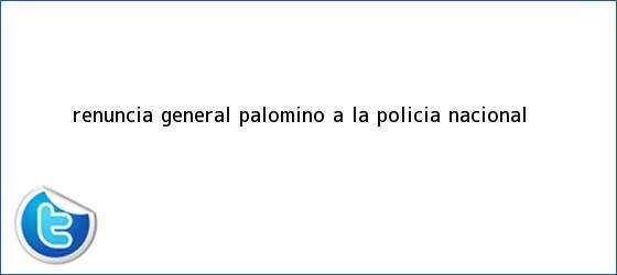 trinos de Renuncia <b>general Palomino</b> a la Policía Nacional
