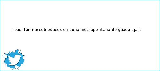 trinos de Reportan <b>narcobloqueos</b> en zona metropolitana de <b>Guadalajara</b>