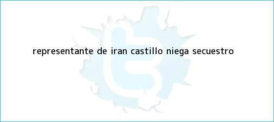 trinos de Representante de <b>Irán Castillo</b> niega secuestro