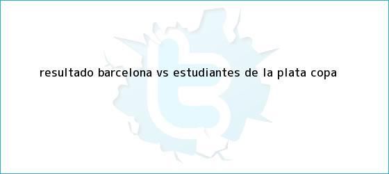 trinos de Resultado Barcelona vs. Estudiantes de La Plata, <b>Copa</b> <b>...</b>