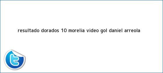 trinos de Resultado: <b>Dorados</b> 1-0 <b>Morelia</b> (Vídeo Gol Daniel Arreola <b>...</b>
