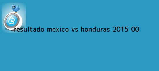 trinos de Resultado <b>México vs Honduras</b> 2015 (0-0)