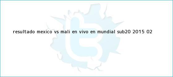 trinos de Resultado <b>México vs Mali</b> en vivo en Mundial Sub-20 2015 (0-2)