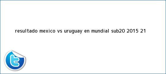 trinos de Resultado <b>México vs Uruguay</b> en Mundial Sub-20 <b>2015</b> (2-1)