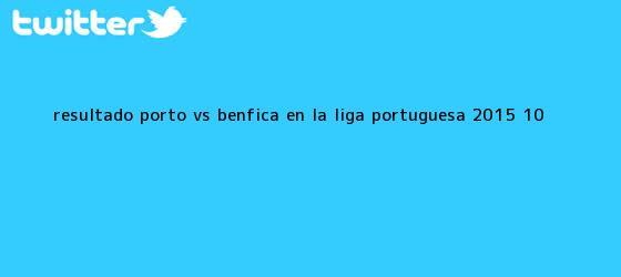 trinos de Resultado <b>Porto vs Benfica</b> en la Liga Portuguesa 2015 (1-0)