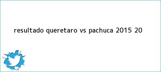trinos de Resultado <b>Querétaro vs Pachuca 2015</b> (2-0)