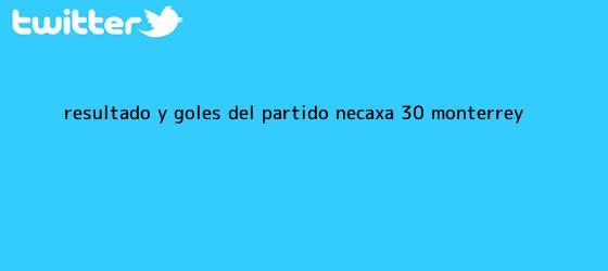 trinos de Resultado y Goles del partido <b>Necaxa</b> (3-0) <b>Monterrey</b>