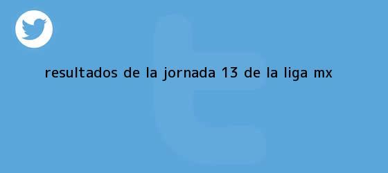 trinos de Resultados de la Jornada 13 de la <b>Liga MX</b>