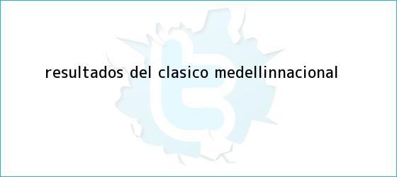 trinos de Resultados del <b>clásico Medellín</b>-<b>Nacional</b>