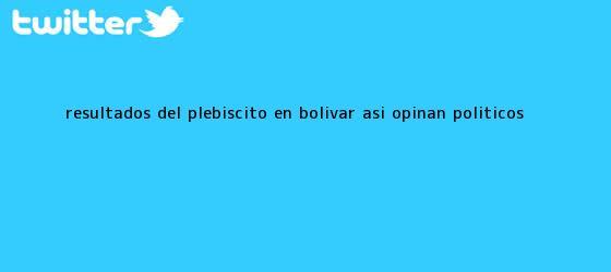 trinos de <b>Resultados</b> del <b>plebiscito</b> en Bolívar: Así opinan políticos