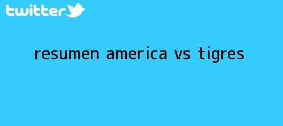 trinos de Resumen <b>América vs Tigres</b>