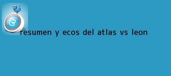 trinos de Resumen y ecos del <b>Atlas vs León</b>