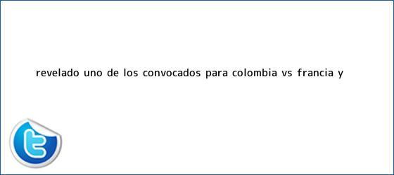 trinos de Revelado uno de los convocados para <b>Colombia VS Francia</b> y ...