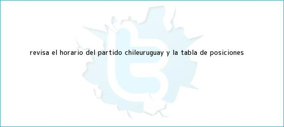 trinos de Revisa el horario del <b>partido</b> Chile-Uruguay y la tabla de posiciones