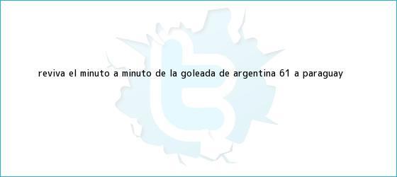 trinos de Reviva el minuto a minuto de la goleada de <b>Argentina</b> 6-1 a <b>Paraguay</b>