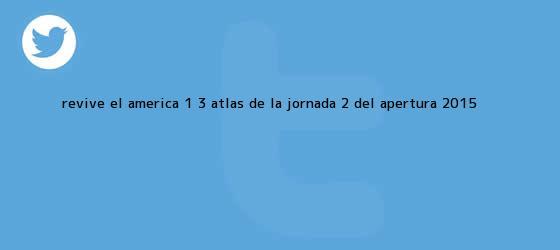 trinos de Revive el <b>América</b> 1 - 3 <b>Atlas</b> de la Jornada 2 del Apertura 2015