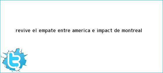 trinos de Revive el empate entre <b>América</b> e Impact de <b>Montreal</b>