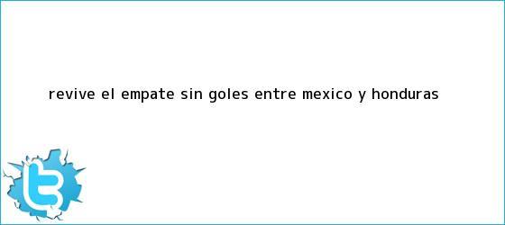 trinos de Revive el empate sin goles entre <b>México</b> y <b>Honduras</b>