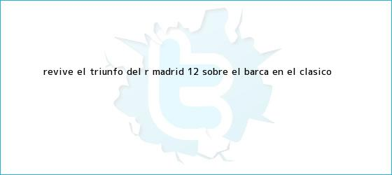 trinos de Revive el triunfo del R. <b>Madrid</b> 1-2 sobre el <b>Barça</b> en el Clásico