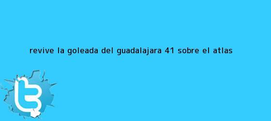 trinos de Revive la goleada del <b>Guadalajara</b> 4-1 sobre el <b>Atlas</b>