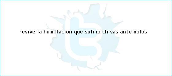 trinos de Revive la humillación que sufrió <b>Chivas</b> ante <b>Xolos</b>