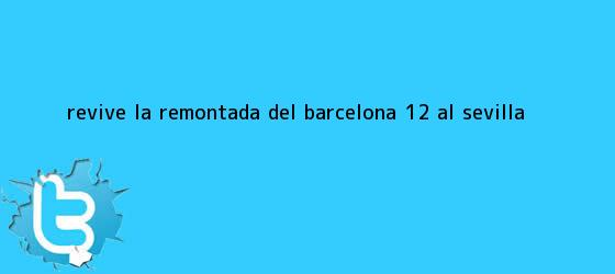 trinos de Revive la remontada del <b>Barcelona</b> (1-2) al <b>Sevilla</b>