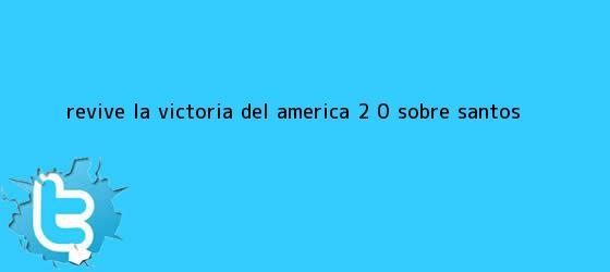 trinos de Revive la victoria del <b>América</b> 2 - 0 sobre <b>Santos</b>