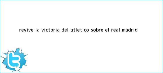 trinos de Revive la victoria del Atlético sobre el <b>Real Madrid</b>