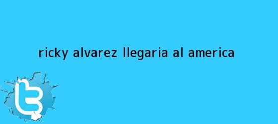 trinos de <b>Ricky Álvarez</b> llegaría al América